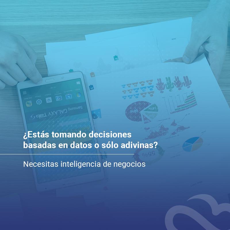 estas-tomando-decisiones-basadas-en-datos-o-solo-adivinas-necesitas-inteligencia-de-negocios